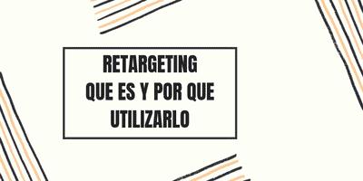 RETARGETING: QUE ES Y POR QUE UTILIZARLO