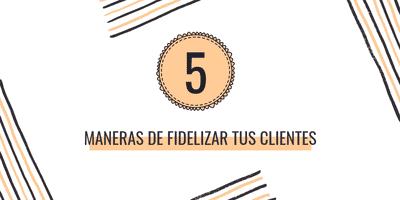 5 Maneras de fidelizar tus clientes