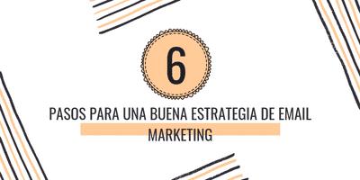 6 PASOS PARA UNA BUENA ESTRATEGIA DE EMAIL MARKETING