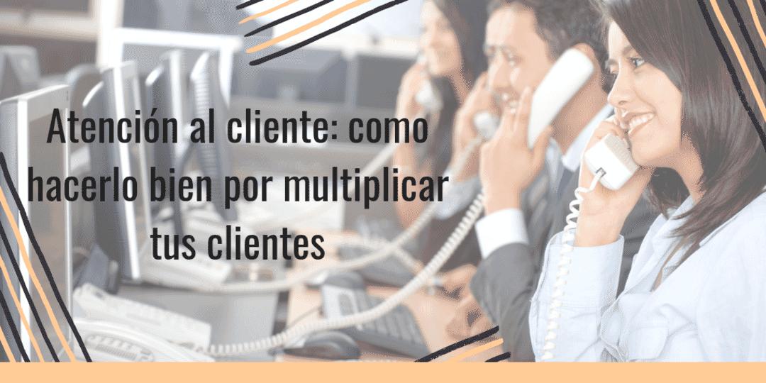 Atención al cliente: como hacerlo para multiplicar tus clientes